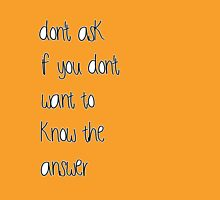 don't ask if you don't want to know the answer Unisex T-Shirt