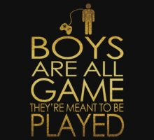Boys are all game, they're meant to be played by avdesigns