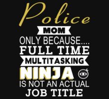 Police Mom Only Because.... Full Time Multitasking Ninja Is Not An Actual Job Title - Tshirts & Accessories by crazyshirts2015