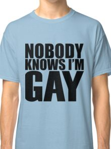 Nobody Knows I'm Gay Classic T-Shirt