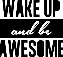 Wake up and be awesome by RixzStuff