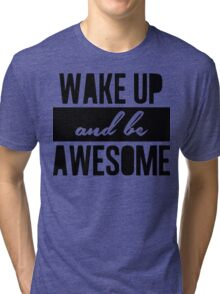 Wake up and be awesome Tri-blend T-Shirt