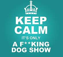 Keep Calm it's only a F**KING DOG SHOW by ChiliMonsters