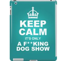 Keep Calm it's only a F**KING DOG SHOW iPad Case/Skin