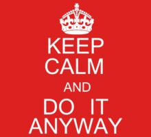 Keep Calm And Do It Anyway by tarka98