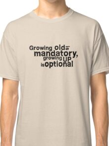 growing old is mandatory, growing up is optional Classic T-Shirt