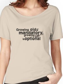 growing old is mandatory, growing up is optional Women's Relaxed Fit T-Shirt