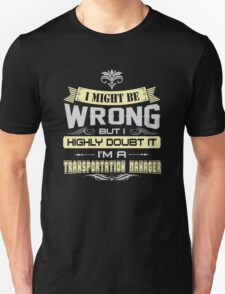 I MIGHT BE WRONG I AM A TRANSPORTATION MANAGER T SHIRT T-Shirt