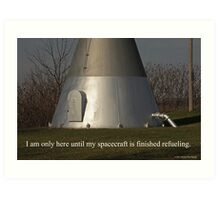 I am only here until my spacecraft is finished refueling. Art Print
