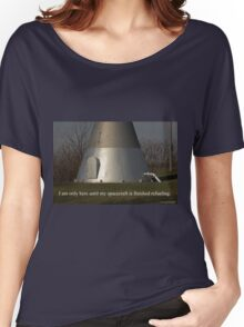 I am only here until my spacecraft is finished refueling. Women's Relaxed Fit T-Shirt