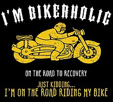 I'm Bikerholic On The Road To Recovery Just Kidding... I'm On The Road Riding My Bike by fashionera