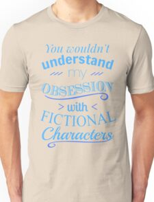 you wouldn't understand my obsession wtih fictional characters Unisex T-Shirt