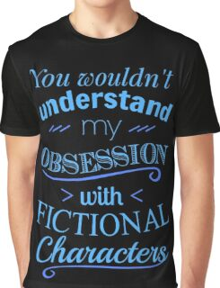you wouldn't understand my obsession wtih fictional characters Graphic T-Shirt