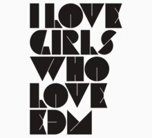 I Love Girls Who Love EDM (Electronic Dance Music) [light] by DropBass