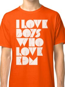 I Love Boys Who Love EDM (Electronic Dance Music)  Classic T-Shirt