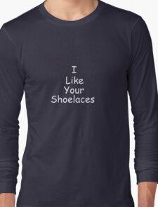I like your shoelaces Long Sleeve T-Shirt