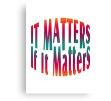 It Matters If It Matters Canvas Print