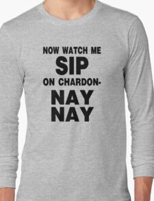 Now Watch Me SIP on Chardon- NAY NAY Long Sleeve T-Shirt