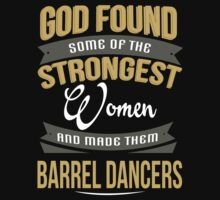 God Found Some Of The Strongest Women And Made Them Barrel Dancers - Tshirts & Accessoriess by crazyshirts2015