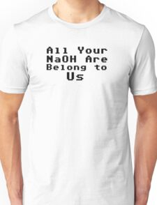 All Your NaOH are belong to us! Unisex T-Shirt