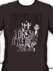 You Mustn't Be Afraid To Dream A Little Bigger, Darling T-Shirt