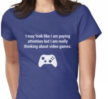 I may look like I am paying attention but really I am thinking about video games. Womens Fitted T-Shirt