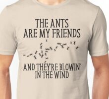 The Ants Are My Friends And They're Blowin' In The Wind Unisex T-Shirt