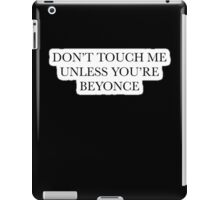 Don't touch me unless you're Beyonce iPad Case/Skin