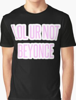 Lol ur not Beyonce Graphic T-Shirt
