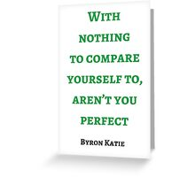 Byron Katie: With nothing  to compare yourself to, aren't you perfect Greeting Card