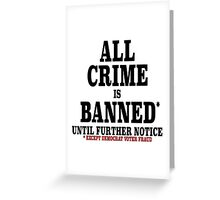 ALL CRIME IS BANNED UNTIL FURTHER NOTICE Greeting Card