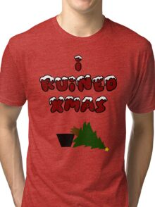 I ruined Christmas 3 Tri-blend T-Shirt