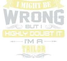 I MIGHT BE WRONG I AM A TAILOR T SHIRT by cuteshirts