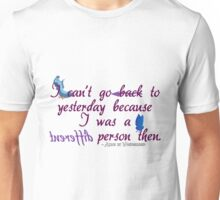 I can't go back to yesterday because I was a different person then - Alice in Wonderland Unisex T-Shirt