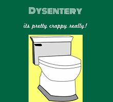 Dysentery is not all its cracked up to be! Unisex T-Shirt