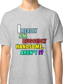I really am ruggedly handsome, aren't I? Classic T-Shirt