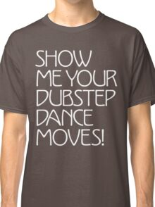 Show Me Your Dubstep Dance Moves! Classic T-Shirt
