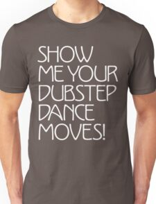 Show Me Your Dubstep Dance Moves! Unisex T-Shirt