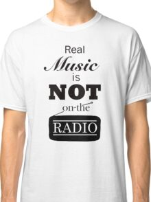 Real Music Is Not On The Radio Classic T-Shirt
