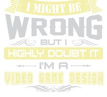 I MIGHT BE WRONG I AM A VIDEO GAME DESIGN T SHIRT by cuteshirts
