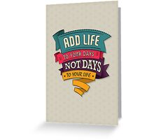 add life to your days, not days to your life Greeting Card
