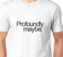 Profoundly maybe. Unisex T-Shirt