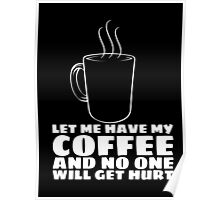 LET ME HAVE MY COFFEE AND NO ONE WILL GET HURT Poster