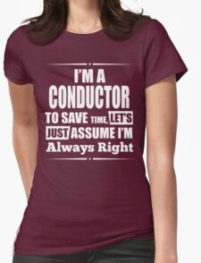 I'M A CONDUCTOR TO SAVE TIME, LET'S JUST ASSUME I'M ALWAYS RIGHT T-Shirt