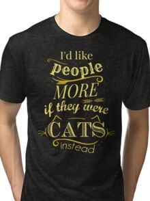 I'd like people more if they were cats instead #2 Tri-blend T-Shirt