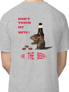 Don't touch my nuts or beer Classic T-Shirt