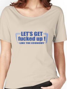 Lets get fucked up like the economy funny nerd geek geeky Women's Relaxed Fit T-Shirt
