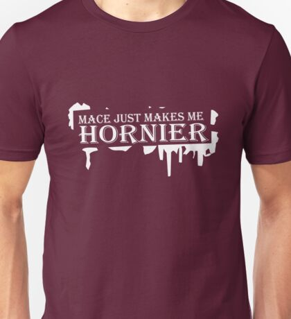 Mace just makes me hornier funny nerd geek geeky Unisex T-Shirt