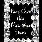 Keep Calm and Make Walt Proud by live-the-disney