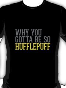 Why You Gotta Be So HUFFLEPUFF T-Shirt